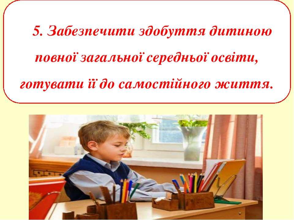 5. Забезпечити здобуття дитиною повної загальної середньої освіти, готувати ї...