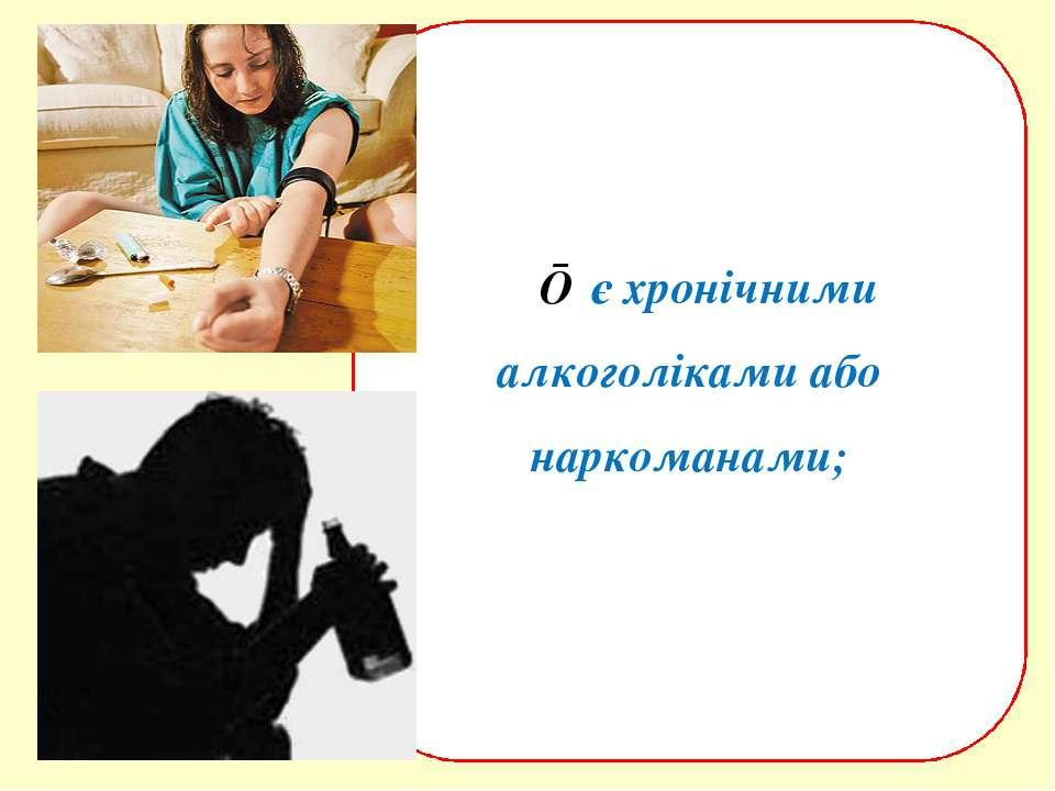 ■ є хронічними алкоголіками або наркоманами;