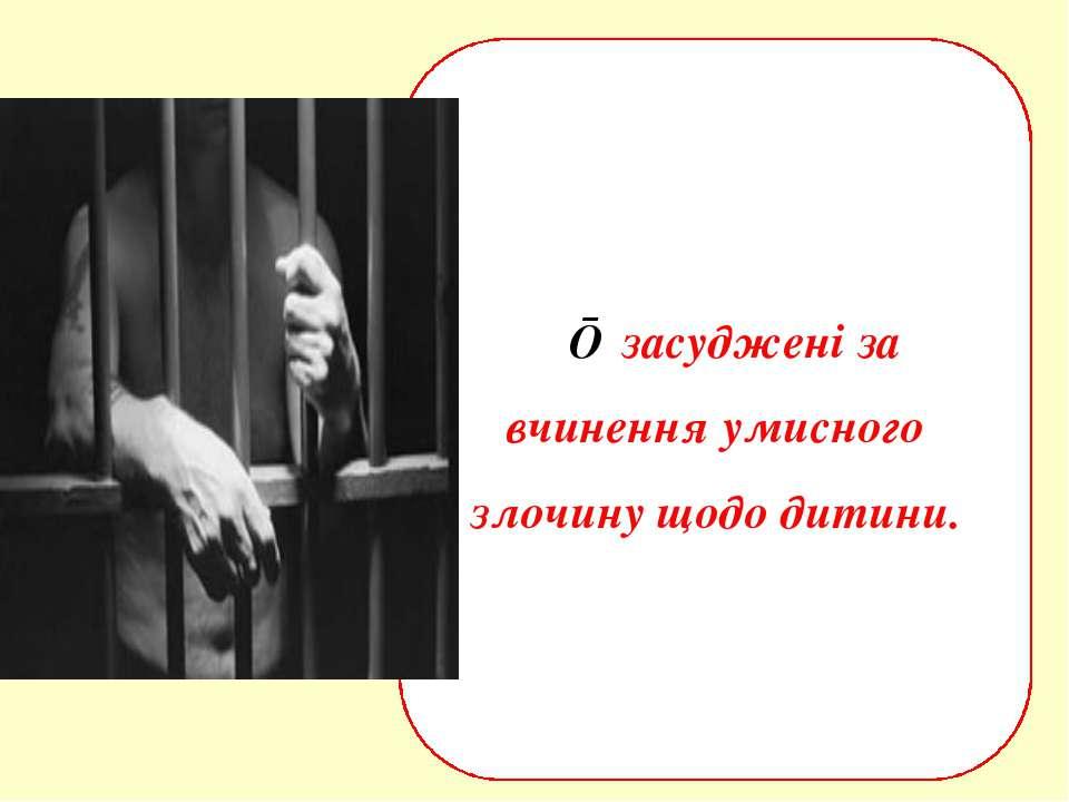 ■ засуджені за вчинення умисного злочину щодо дитини.