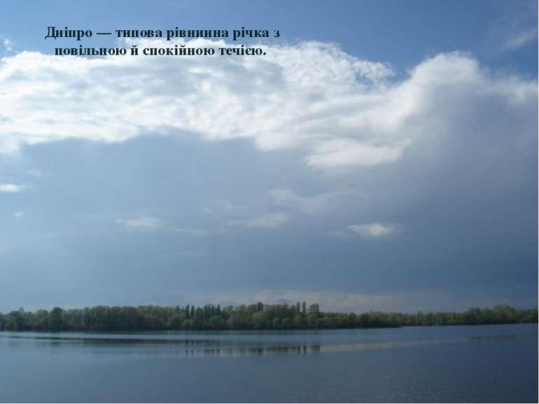 Дніпро— типова рівнинна річка з повільною й спокійною течією.