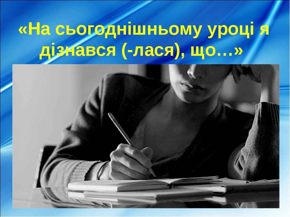 «На сьогоднішньому уроці я дізнався (-лася), що…»