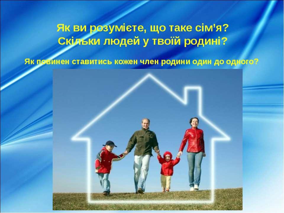 Як ви розумієте, що таке сім'я? Скільки людей у твоїй родині? Як повинен став...