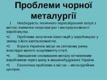 Проблеми чорної металургії 1. Необхідність технічного переозброєння галузі з ...