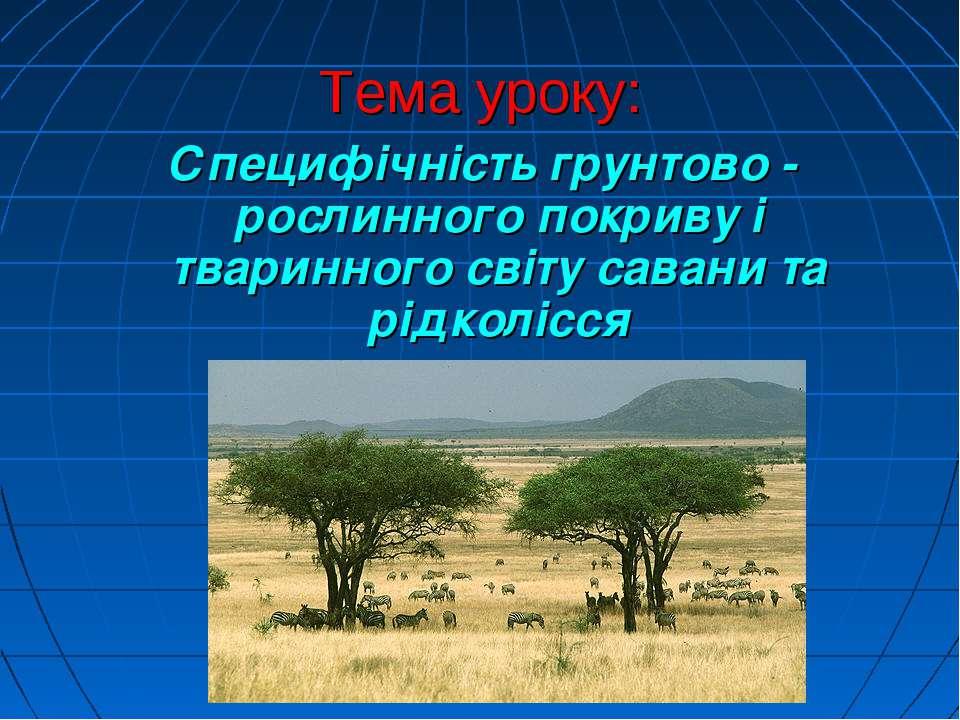 Тема уроку: Специфічність грунтово - рослинного покриву і тваринного світу са...