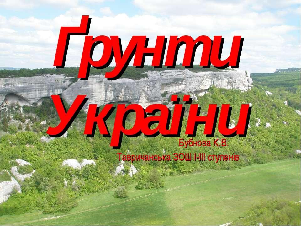 Ґрунти України Бубнова К.В. Тавричанська ЗОШ І-ІІІ ступенів
