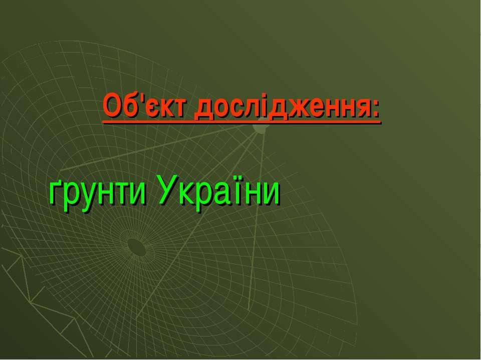 Об'єкт дослідження: ґрунти України