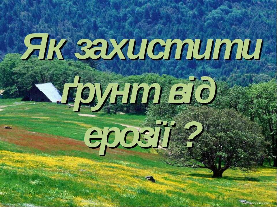 Як захистити ґрунт від ерозії ?