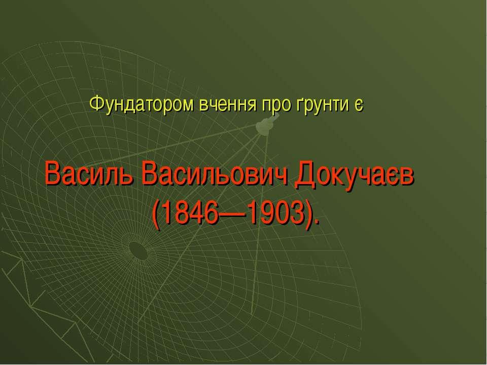 Фундатором вчення про ґрунти є Василь Васильович Докучаєв (1846—1903).