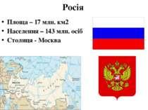 Росія Площа – 17 млн. км2 Населення – 143 млн. осіб Столиця - Москва