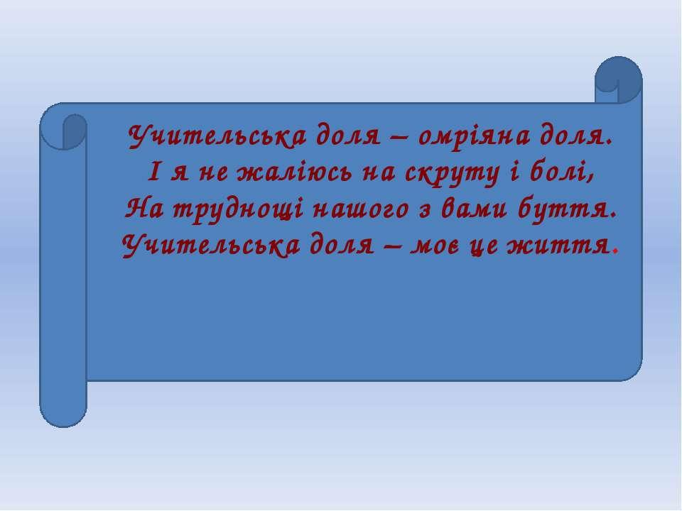 Учительська доля – омріяна доля. І я не жаліюсь на скруту і болі, На труднощі...