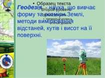 Геодезія - наука, що вивчає форму та розміри Землі, методи вимірювання відста...