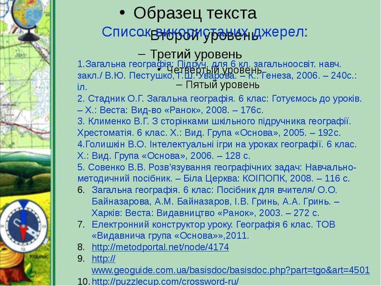 Список використаних джерел: 1.Загальна географія: Підруч. для 6 кл. загальноо...
