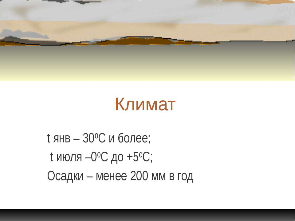 Климат t янв – 300С и более; t июля –00С до +50С; Осадки – менее 200 мм в год