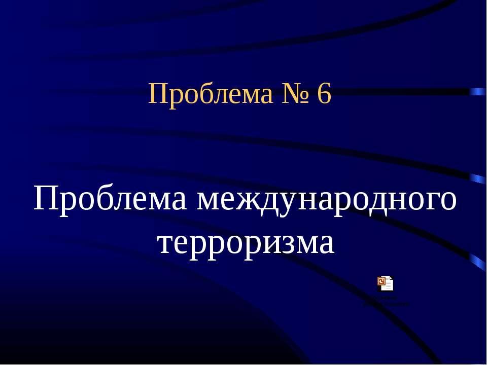 Проблема № 6 Проблема международного терроризма