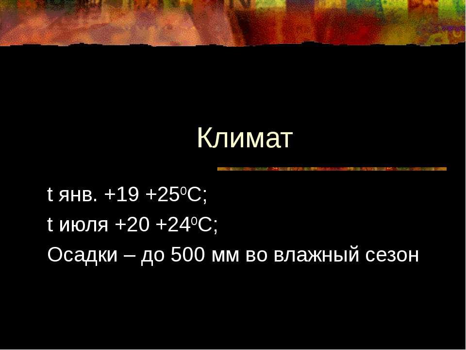 Климат t янв. +19 +250С; t июля +20 +240С; Осадки – до 500 мм во влажный сезон