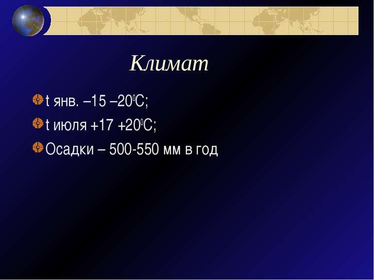 Климат t янв. –15 –200С; t июля +17 +200С; Осадки – 500-550 мм в год