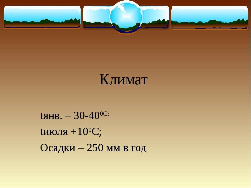 Климат tянв. – 30-400С; tиюля +100С; Осадки – 250 мм в год