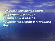«Экологические проблемы современного мира» учениц 10 – А класса Гавриленко Ма...