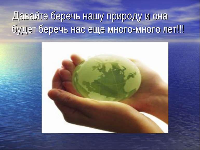 Давайте беречь нашу природу и она будет беречь нас еще много-много лет!!!
