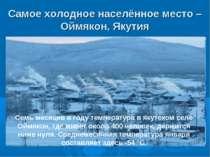 Самое холодное населённое место – Оймякон, Якутия Семь месяцев в году темпера...