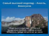 Самый высокий водопад – Анхель, Венесуела Общая высота водопада – 979 метров....