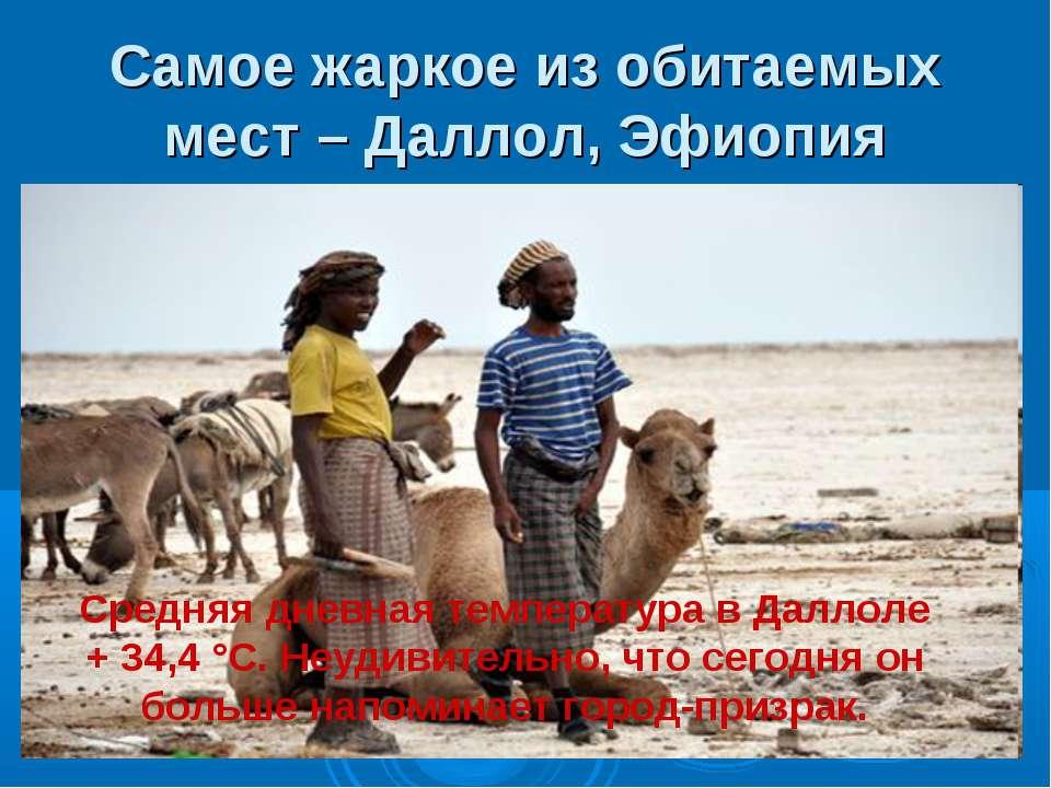 Самое жаркое из обитаемых мест – Даллол, Эфиопия Средняя дневная температура ...