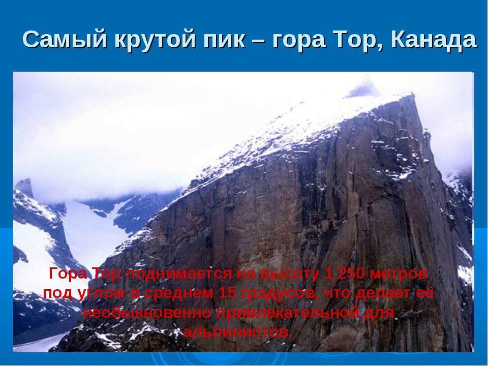 Самый крутой пик – гора Тор, Канада Гора Тор поднимается на высоту 1 250 метр...