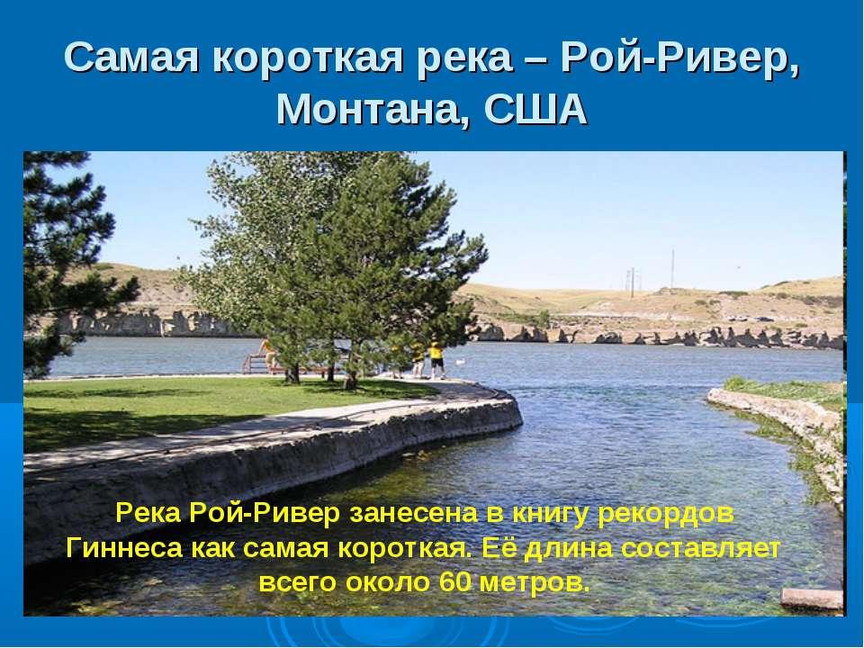 Самая короткая река – Рой-Ривер, Монтана, США Река Рой-Ривер занесена в книгу...