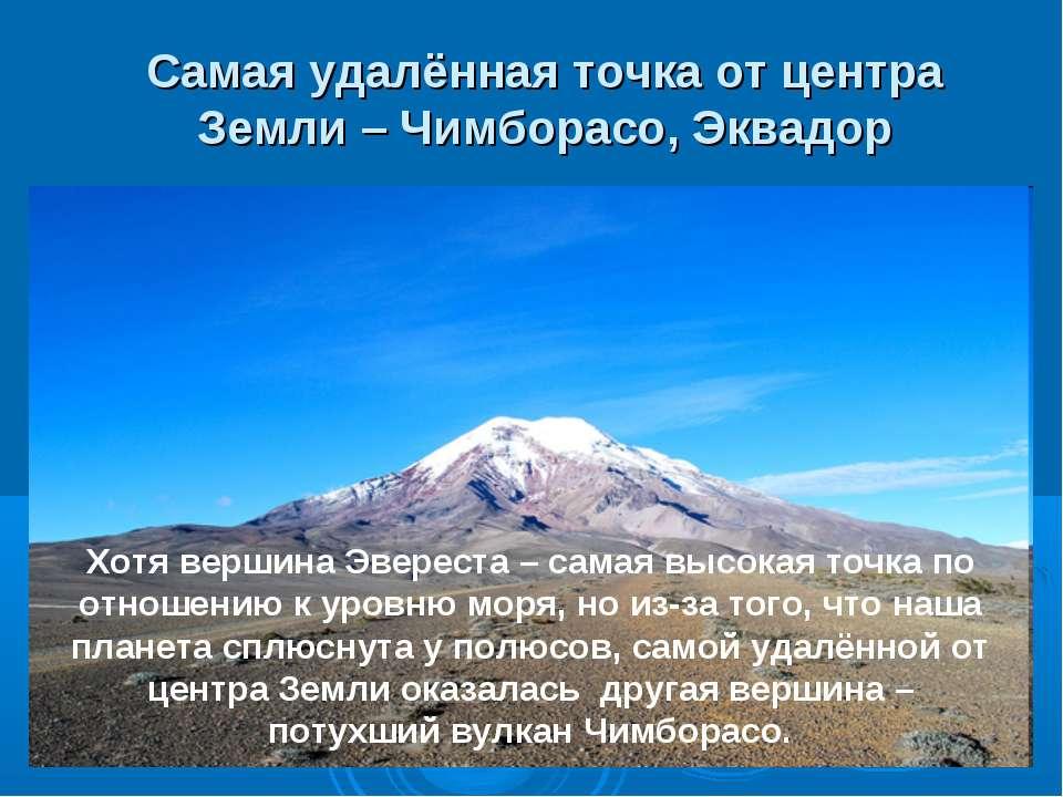 Самая удалённая точка от центра Земли – Чимборасо, Эквадор Хотя вершина Эвере...