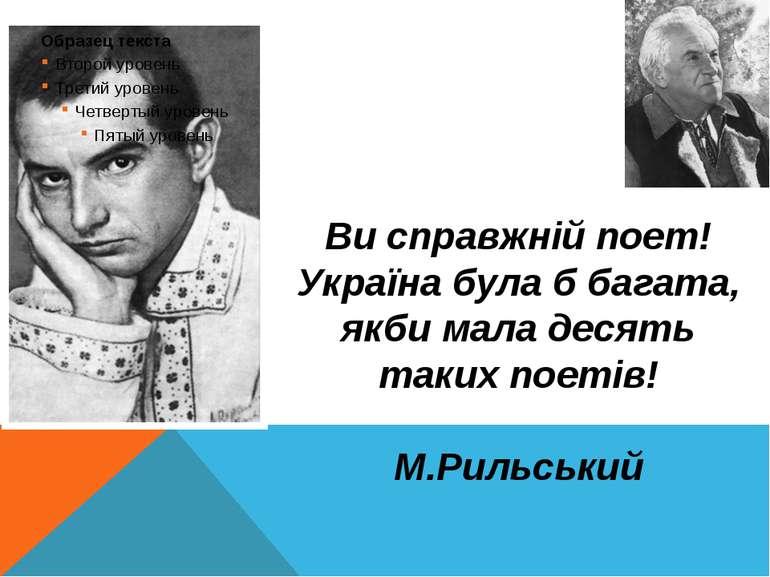 Ви справжній поет! Україна була б багата, якби мала десять таких поетів! М.Ри...