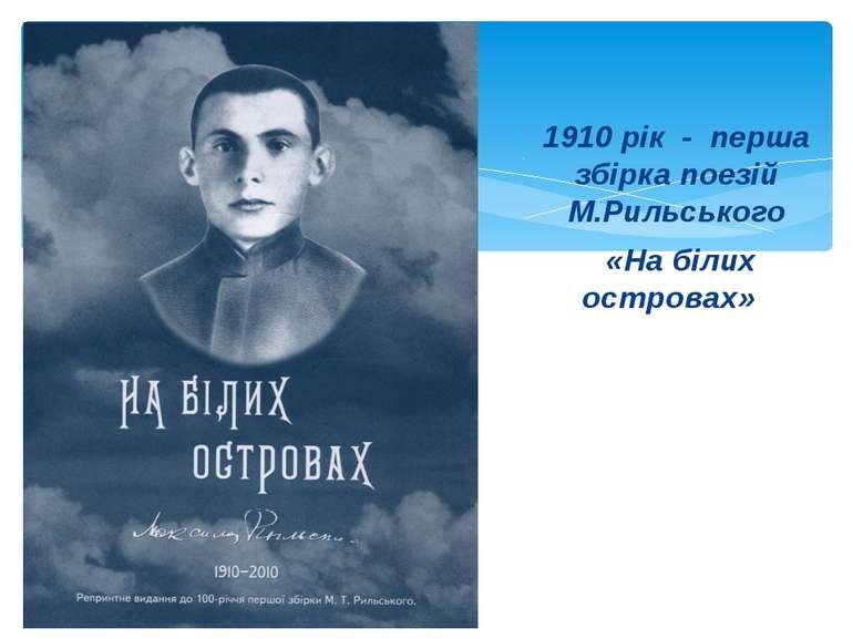 1910 рік - перша збірка поезій М.Рильського «На білих островах»