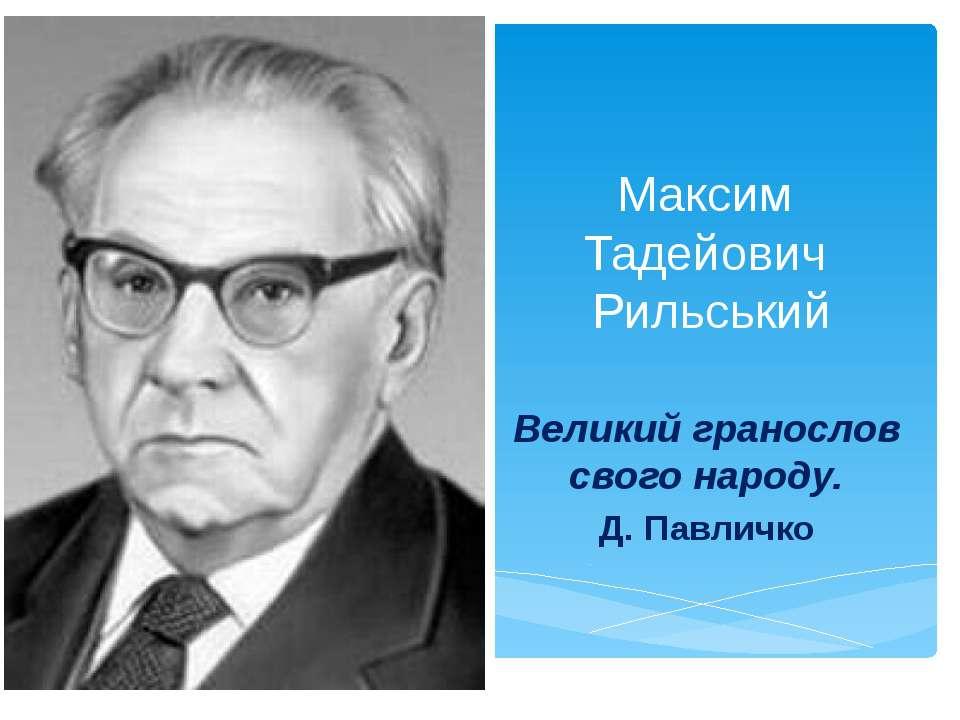 Максим Тадейович Рильський Великий гранослов свого народу. Д. Павличко