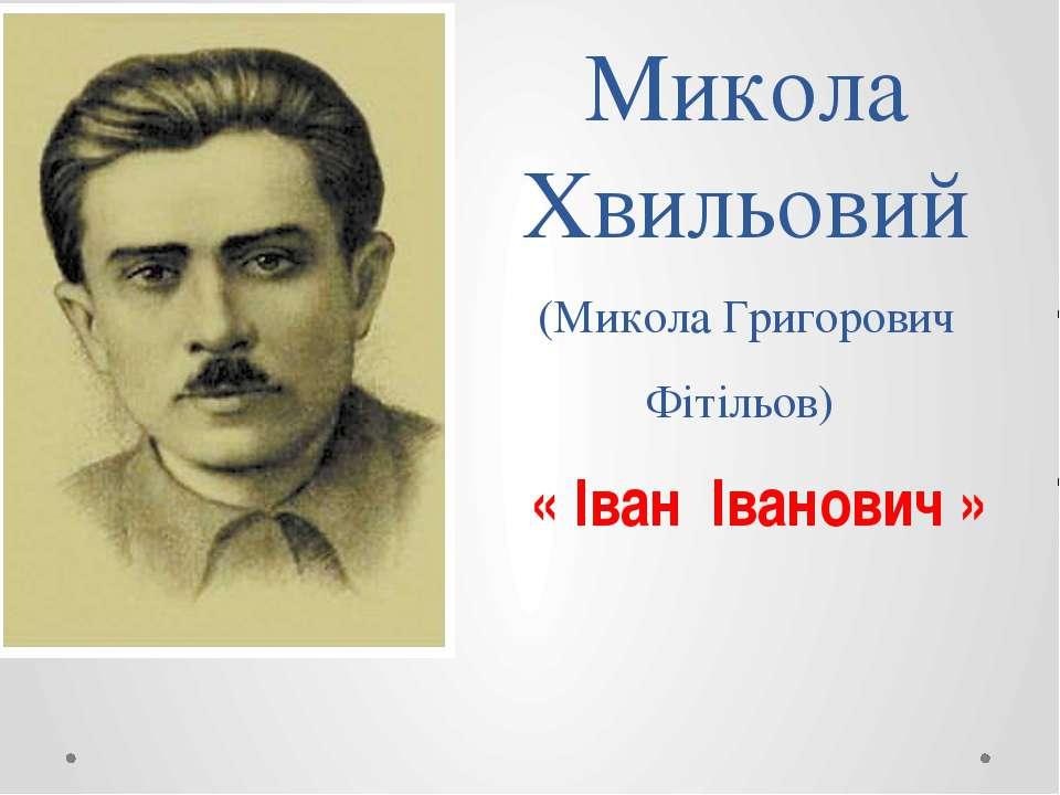 Микола Хвильовий (Микола Григорович Фітільов) « Іван Іванович »
