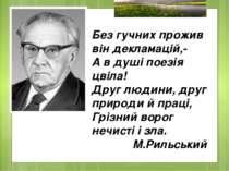 Без гучних прожив він декламацій,- А в душі поезія цвіла! Друг людини, друг п...