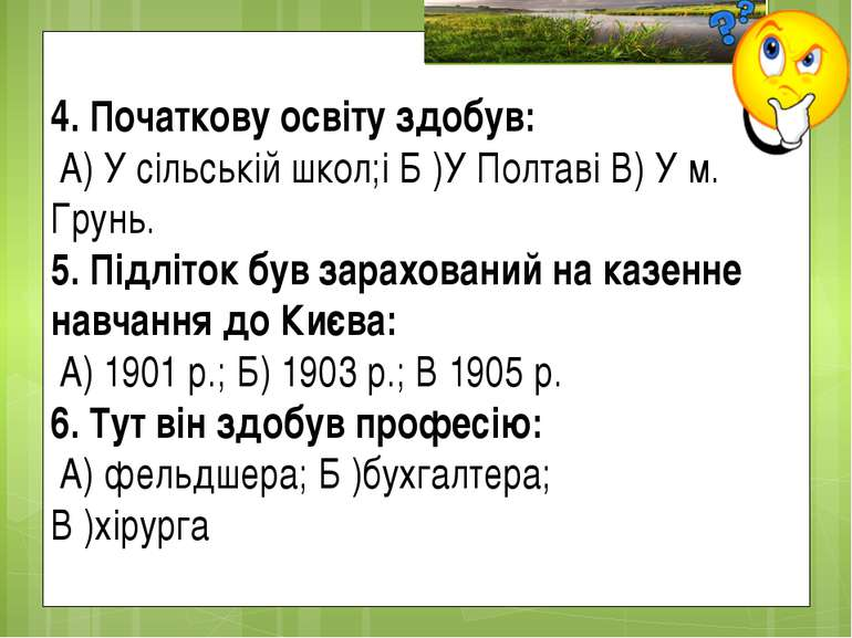 4. Початкову освіту здобув: А) У сільській школ;і Б )У Полтаві В) У м. Грунь....