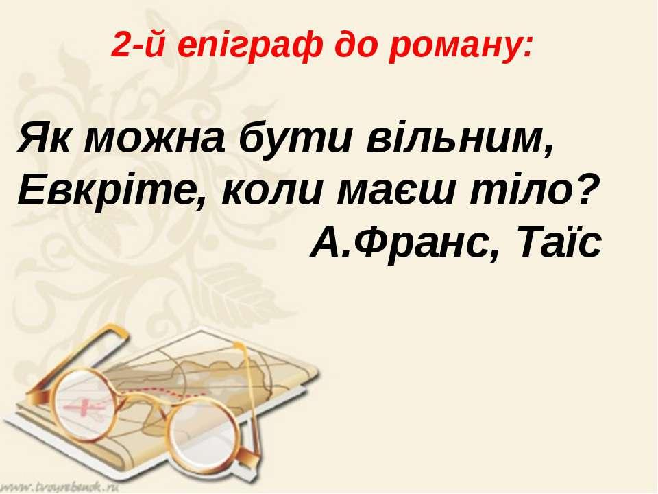 2-й епіграф до роману: Як можна бути вільним, Евкріте, коли маєш тіло? А.Фран...
