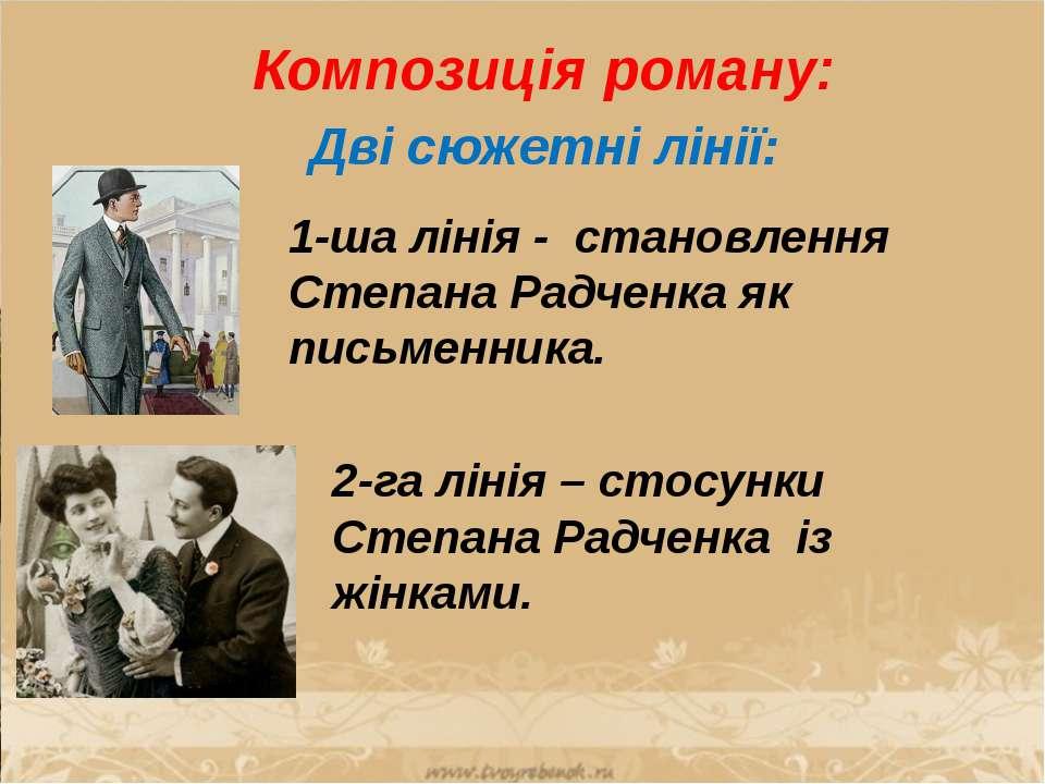 Композиція роману: Дві сюжетні лінії: 1-ша лінія - становлення Степана Радчен...