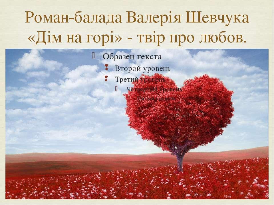 Роман-балада Валерія Шевчука «Дім на горі» - твір про любов.