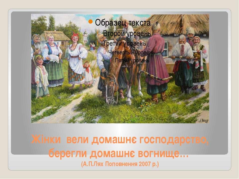 Жінки вели домашнє господарство, берегли домашнє вогнище… (А.П.Лях Поповнення...