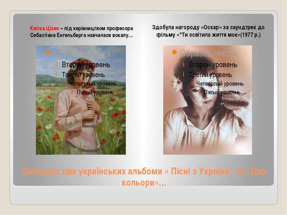 Записала два українських альбоми « Пісні з України» та «Два кольори»… Квітка ...