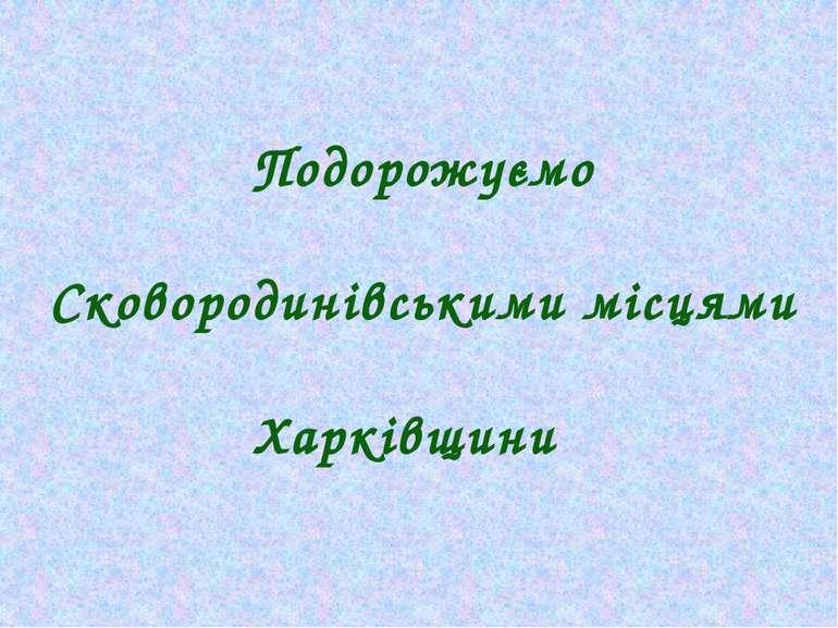 Подорожуємо Сковородинівськими місцями Харківщини