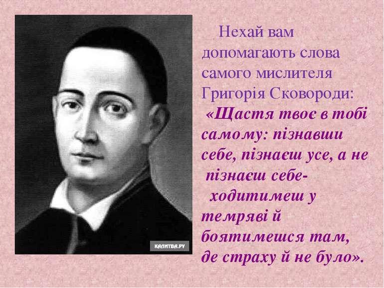 Нехай вам допомагають слова самого мислителя Григорія Сковороди: «Щастя твоє ...