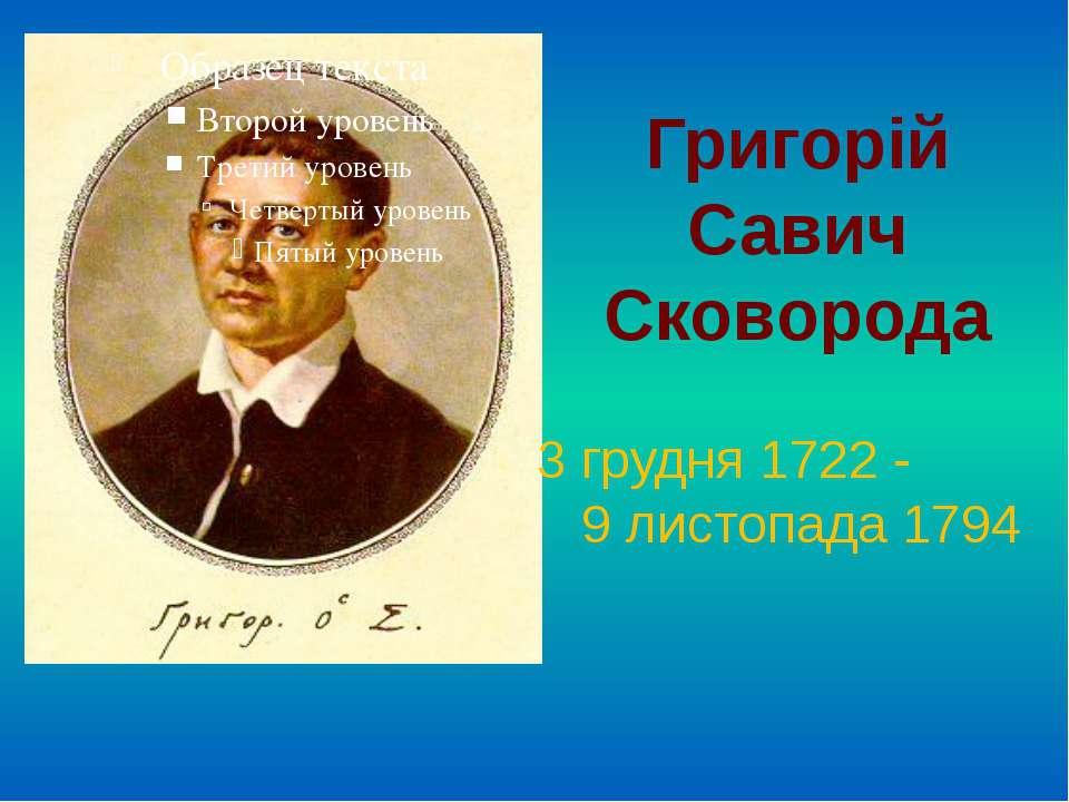 Григорій Савич Сковорода 3 грудня 1722 - 9 листопада 1794