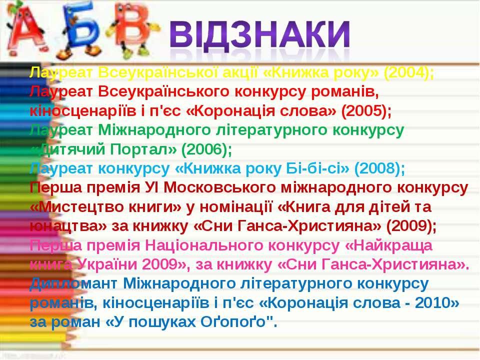 Лауреат Всеукраїнської акції «Книжка року» (2004); Лауреат Всеукраїнського ко...