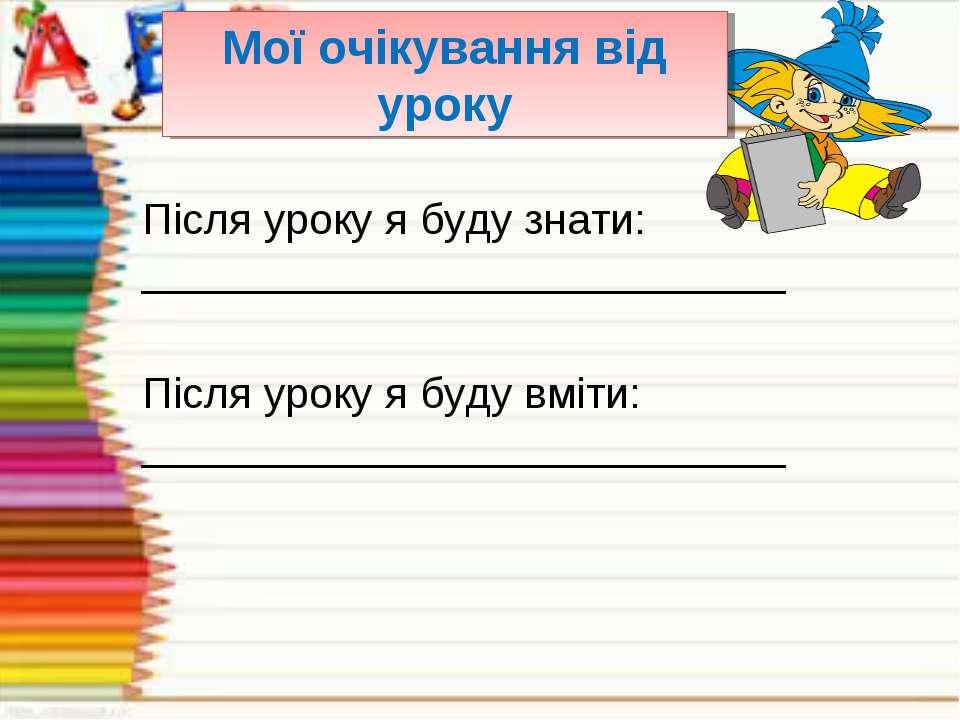 Мої очікування від уроку Після уроку я буду знати: __________________________...