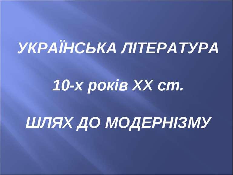 УКРАЇНСЬКА ЛІТЕРАТУРА 10-х років ХХ ст. ШЛЯХ ДО МОДЕРНІЗМУ