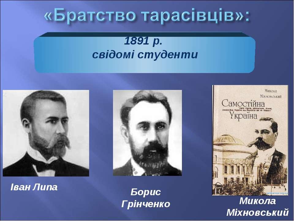 1891 р. свідомі студенти Іван Липа Борис Грінченко Микола Міхновський