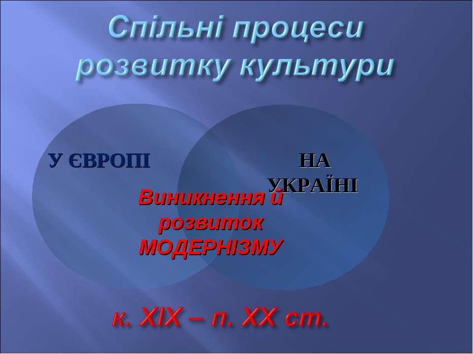 Виникнення й розвиток МОДЕРНІЗМУ НА УКРАЇНІ У ЄВРОПІ