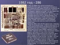 1982 год - 286 В 1982 году фирма Intel сделала крупный шаг в разработке новых...