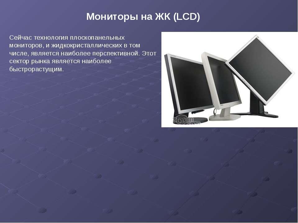Мониторы на ЖК (LCD) Сейчас технология плоскопанельных мониторов, и жидкокрис...
